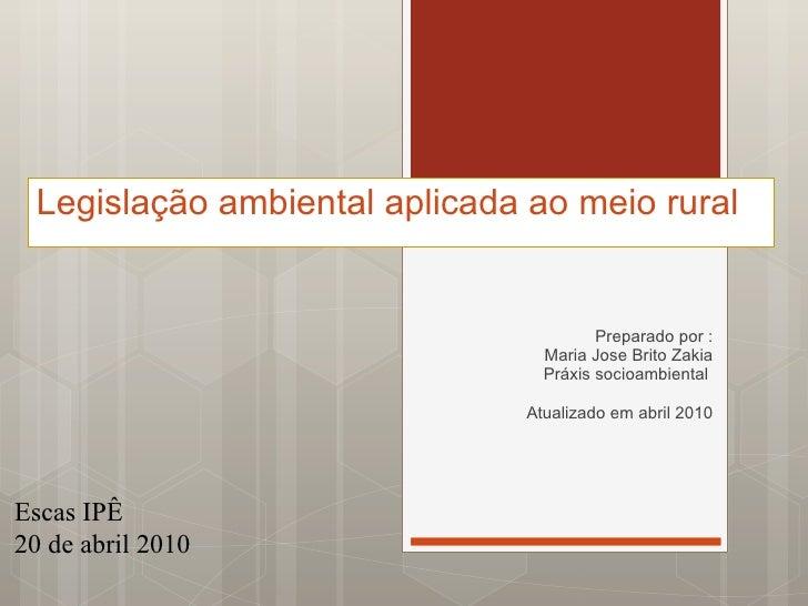 Legislação ambiental aplicada ao meio rural  Preparado por : Maria Jose Brito Zakia Práxis socioambiental  Atualizado em a...