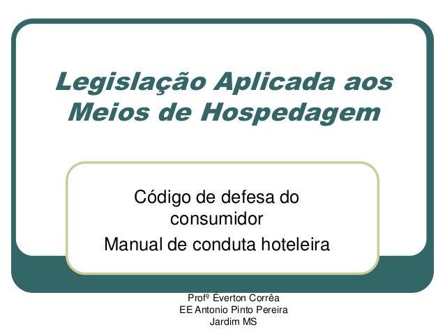 Legislação Aplicada aos Meios de Hospedagem Código de defesa do consumidor Manual de conduta hoteleira Profº Éverton Corrê...