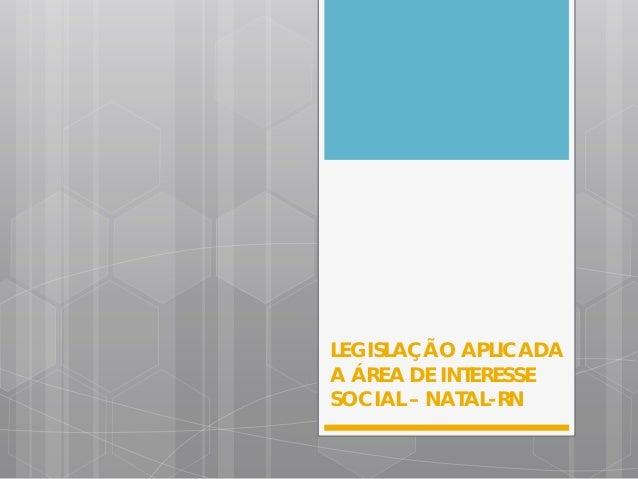 LEGISLAÇÃO APLICADA A ÁREA DE INTERESSE SOCIAL – NATAL-RN