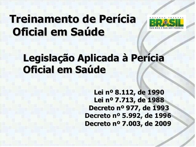 Legislação Aplicada à Perícia Oficial em Saúde  Lei nº 8.112, de 1990  Lei nº 7.713, de 1988  Decreto nº 977, de 1993  Dec...
