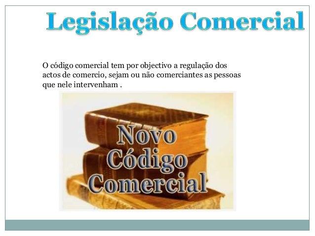 O código comercial tem por objectivo a regulação dosactos de comercio, sejam ou não comerciantes as pessoasque nele interv...