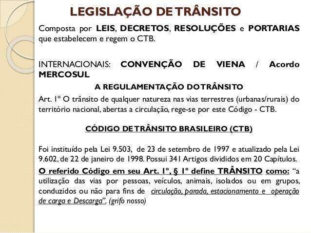 LEGISLAÇÃO DETRÂNSITO Composta por LEIS, DECRETOS, RESOLUÇÕES e PORTARIAS que estabelecem e regem o CTB. INTERNACIONAIS: C...