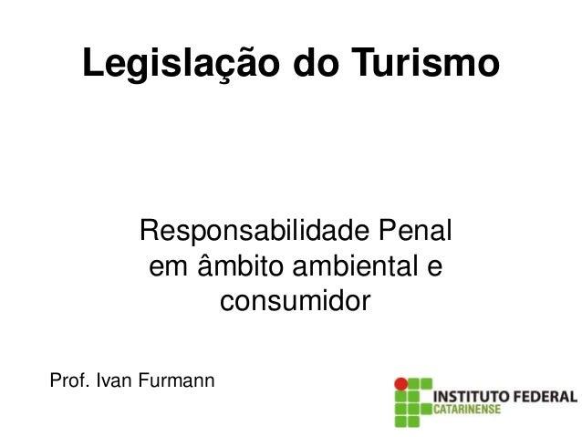 Legislação do Turismo Responsabilidade Penal em âmbito ambiental e consumidor Prof. Ivan Furmann