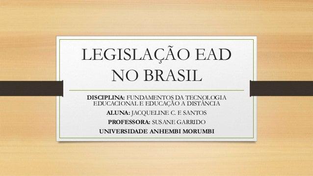 LEGISLAÇÃO EAD  NO BRASIL  DISCIPLINA: FUNDAMENTOS DA TECNOLOGIA  EDUCACIONAL E EDUCAÇÃO A DISTÂNCIA  ALUNA: JACQUELINE C....