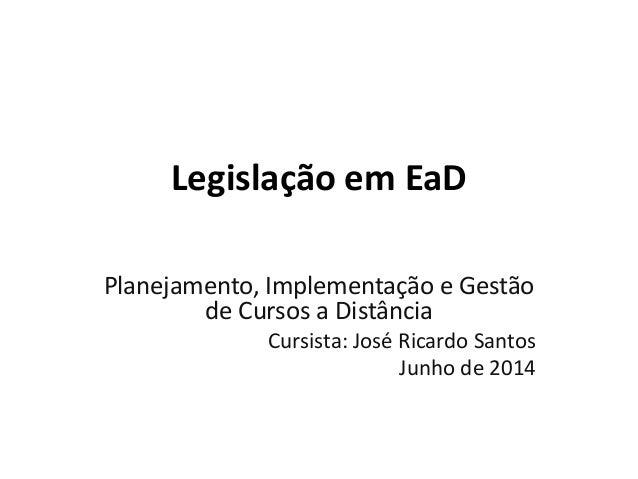 Legislação em EaD Planejamento, Implementação e Gestão de Cursos a Distância Cursista: José Ricardo Santos Junho de 2014