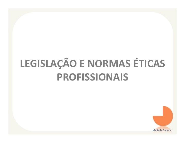 LEGISLAÇÃO E NORMAS ÉTICAS       PROFISSIONAIS                       Ms Karla Carioca
