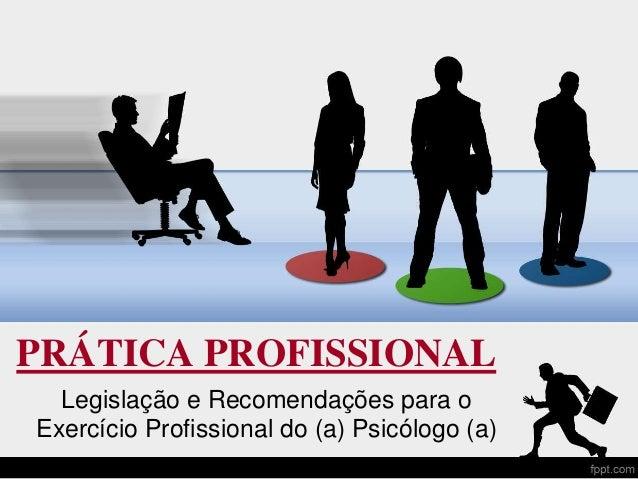 PRÁTICA PROFISSIONAL Legislação e Recomendações para o Exercício Profissional do (a) Psicólogo (a)