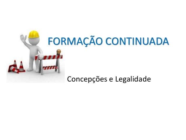 FORMAÇÃO CONTINUADA Concepções e Legalidade
