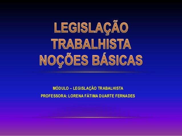 MÓDULO – LEGISLAÇÃO TRABALHISTA PROFESSORA: LORENA FÁTIMA DUARTE FERNADES