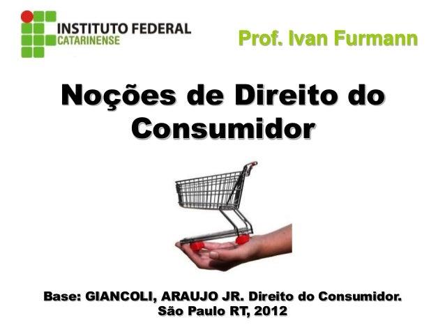 Direito do Consumidor Noções de Direito do Consumidor Base: GIANCOLI, ARAUJO JR. Direito do Consumidor. São Paulo RT, 2012...