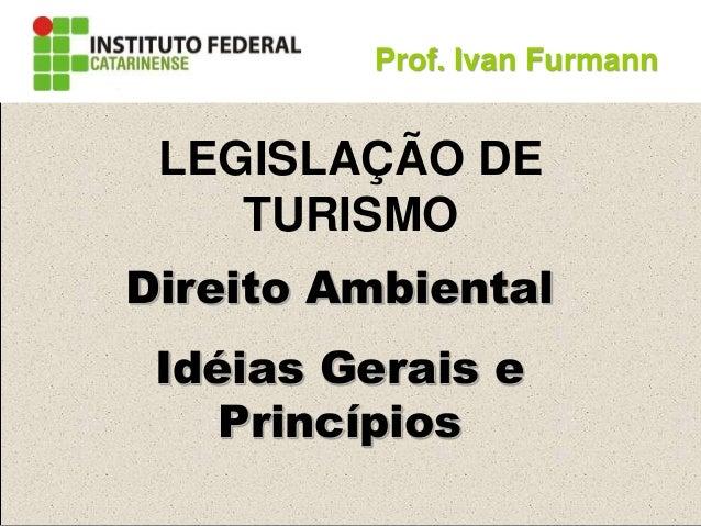 Direito Ambiental Idéias Gerais e Princípios Prof. Ivan Furmann LEGISLAÇÃO DE TURISMO