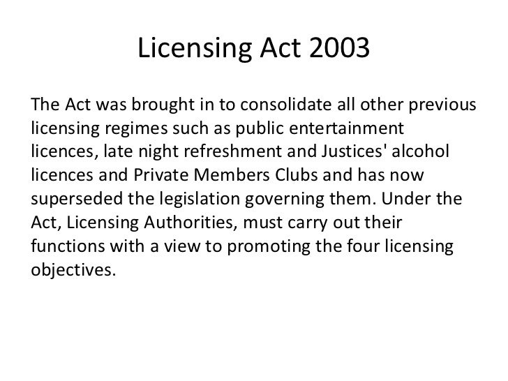 Licensing Act 2003The Act was brought in to consolidate all other previouslicensing regimes such as public entertainmentli...