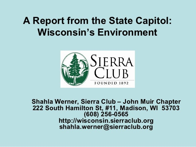 A Report from the State Capitol:   Wisconsin's Environment Shahla Werner, Sierra Club – John Muir Chapter 222 South Hamilt...