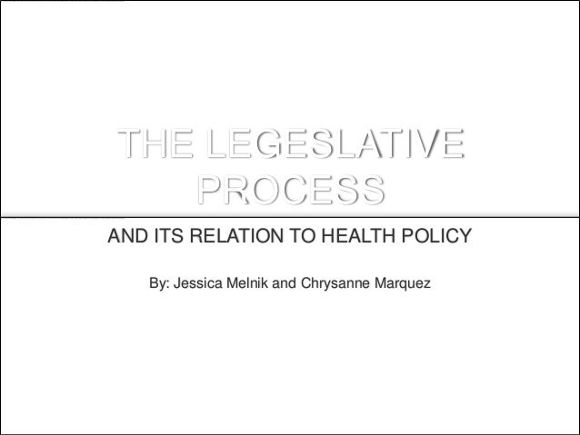 THE LEGESLATIVE   PROCESSAND ITS RELATION TO HEALTH POLICY   By: Jessica Melnik and Chrysanne Marquez