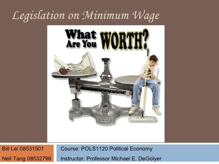 L egislation   on  M inimum  W age Course: POLS1120 Political Economy Instructor: Professor Michael E. DeGolyer Bill Lei 0...