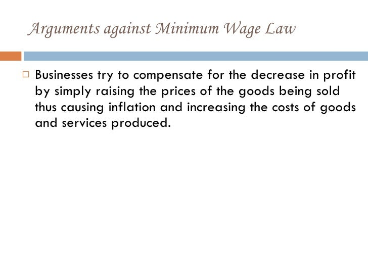 arguments for and against the minimum wage Argument against raising the minimum wage in today s bleak economic times, people, politicians and businesses are trying to figure out a way to turn things.