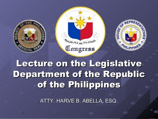 Lecture on the LegislativeDepartment of the Republic    of the Philippines     ATTY. HARVE B. ABELLA, ESQ.