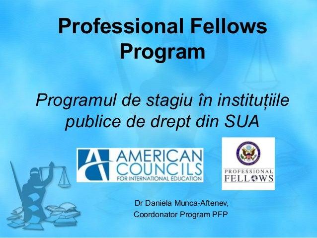 Professional Fellows Program Programul de stagiu în instituţiile publice de drept din SUA  Dr Daniela Munca-Aftenev, Coord...