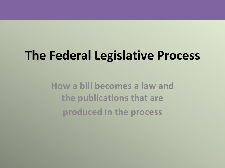 The Federal Legislative Process    How a bill becomes a law and      the publications that are      produced in the process