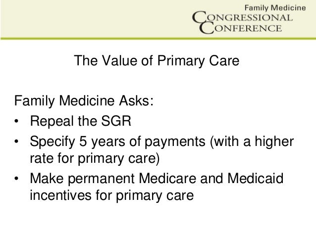 The Value of Primary CareFamily Medicine Asks:• Repeal the SGR• Specify 5 years of payments (with a higherrate for primary...