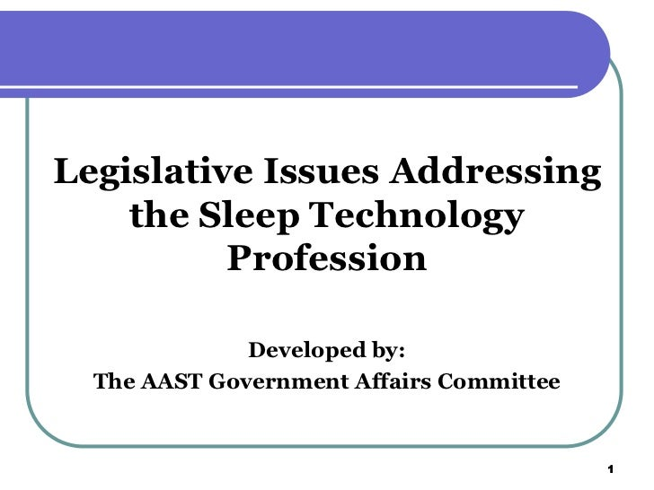 Legislative Issues Addressing    the Sleep Technology          Profession              Developed by:  The AAST Government ...