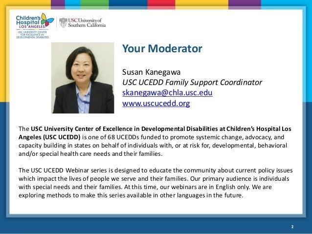 2 Your Moderator 2 Susan Kanegawa USC UCEDD Family Support Coordinator skanegawa@chla.usc.edu www.uscucedd.org The USC Uni...