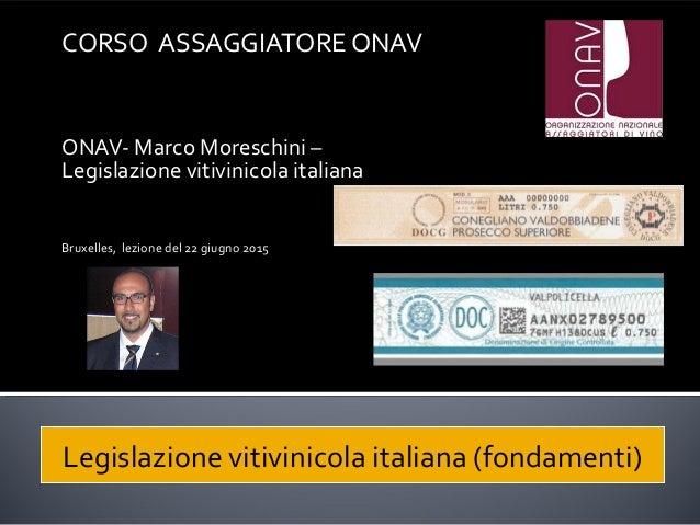 CORSO ASSAGGIATORE ONAV ONAV- Marco Moreschini – Legislazione vitivinicola italiana Bruxelles, lezione del 22 giugno 2015 ...