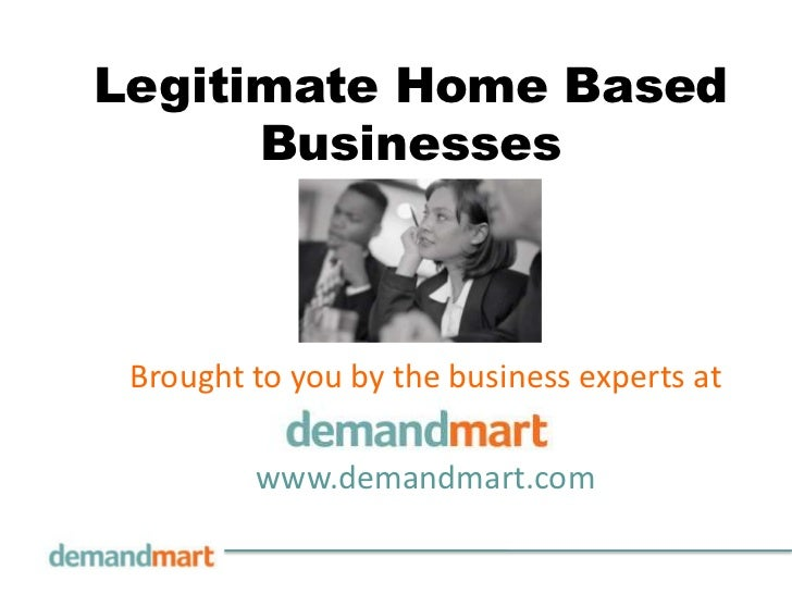 Legitimate Home Based Businesses<br />Brought to you by the business experts at       <br />www.demandmart.com<br />