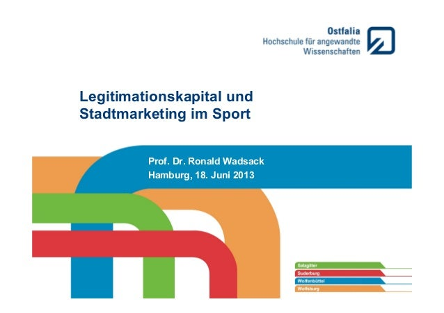 Legitimationskapital und Stadtmarketing im Sport Prof. Dr. Ronald Wadsack Hamburg, 18. Juni 2013