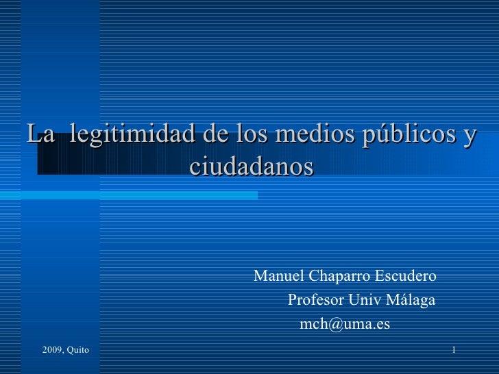 La  legitimidad de los medios públicos y ciudadanos Manuel Chaparro Escudero Profesor Univ Málaga [email_address] 2009, Qu...