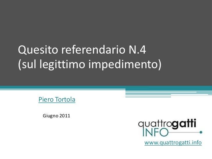 Quesito referendario N.4(sul legittimo impedimento) <br />Piero Tortola<br />Giugno 2011<br />www.quattrogatti.info<br />