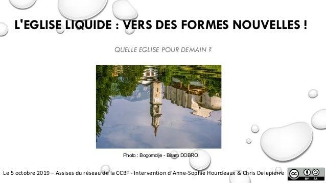 L'EGLISE LIQUIDE : VERS DES FORMES NOUVELLES ! QUELLE EGLISE POUR DEMAIN ? Le5octobre2019– AssisesduréseaudelaCCB...