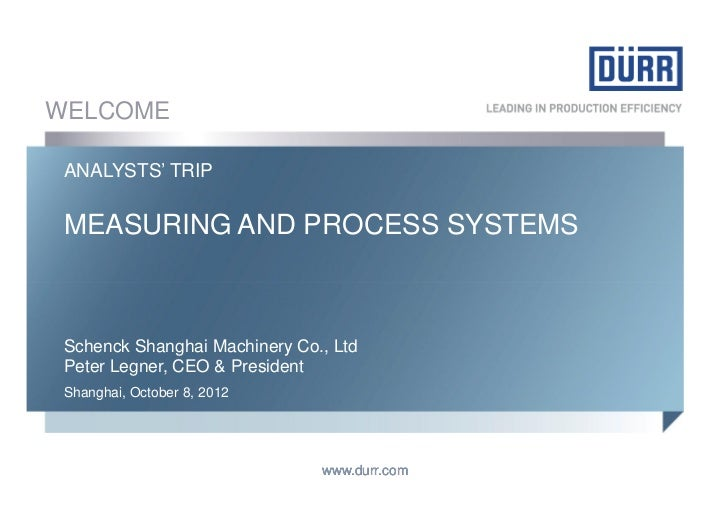 WELCOME ANALYSTS' TRIP MEASURING AND PROCESS SYSTEMS Schenck Shanghai Machinery Co., Ltd Peter Legner, CEO & President Sha...