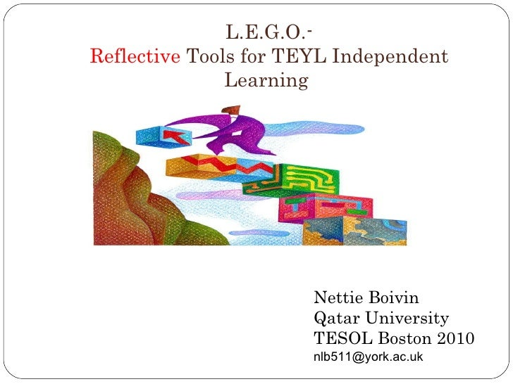 L.E.G.O.- Reflective  Tools for TEYL Independent Learning  Nettie Boivin Qatar University TESOL Boston 2010 [email_address]