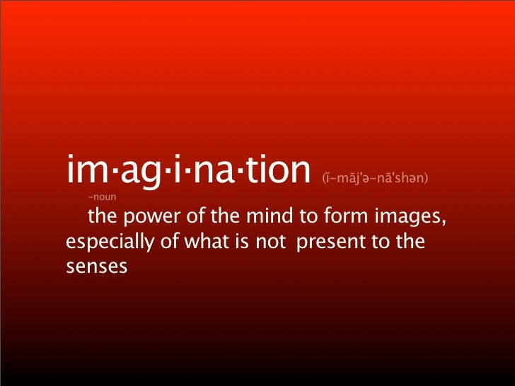 im·ag·i·na·tion            (ĭ-māj'ə-nā'shən)     -noun    the power of the mind to form images, especially of what is not ...