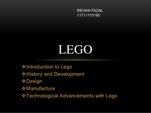 Introduction to Lego History and Development Design Manufacture Technological Advancements with Lego LEGO REHAN FAZAL...