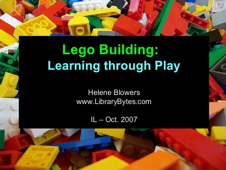 Lego Building:   Learning through Play Helene Blowers www.LibraryBytes.com IL – Oct. 2007