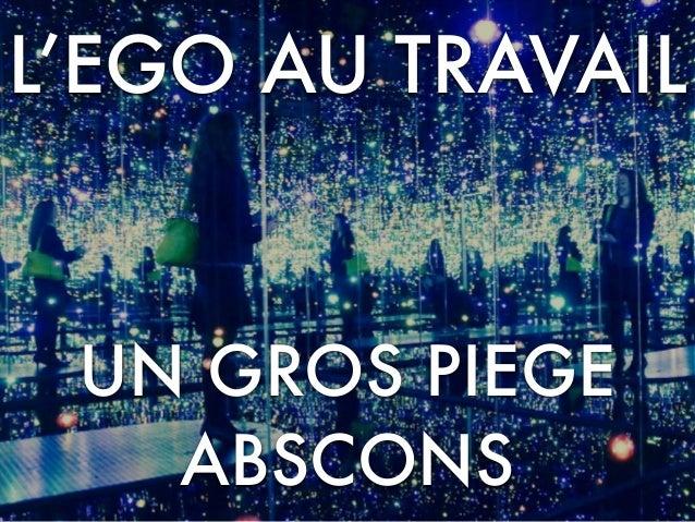 L'EGO AU TRAVAIL UN GROS PIEGE ABSCONS