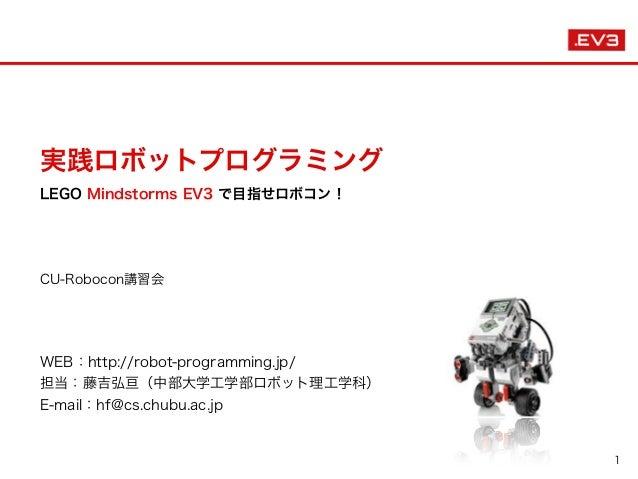 実践ロボットプログラミング LEGO Mindstorms EV3 で目指せロボコン! CU-Robocon講習会  WEB:http://robot-programming.jp/ 担当:藤吉弘亘(中部大学工学部ロボット理工学科) E-m...