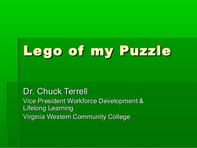 Lego of my PuzzleLego of my Puzzle Dr. Chuck TerrellDr. Chuck Terrell Vice President Workforce Development &Vice President...