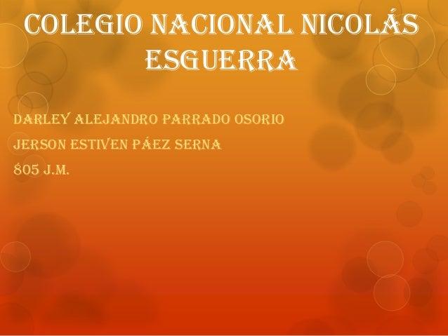Colegio nacional Nicolás esguerra Darley Alejandro parrado Osorio Jerson estiven Páez serna 805 j.m.
