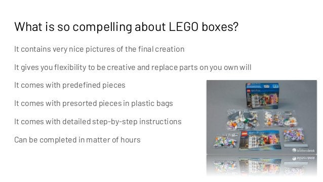 What is so compelling about LEGO boxes? It contains very nice pictures of the final creation It gives you flexibility to be ...