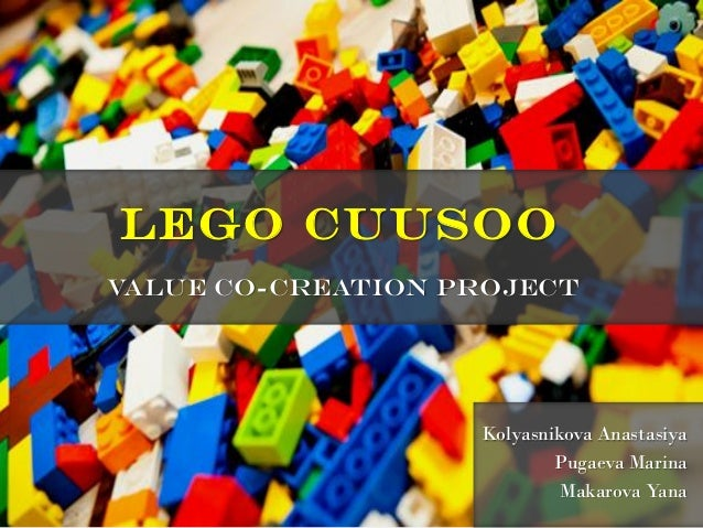 Lego CUUSOO value co-creation project  Kolyasnikova Anastasiya Pugaeva Marina Makarova Yana