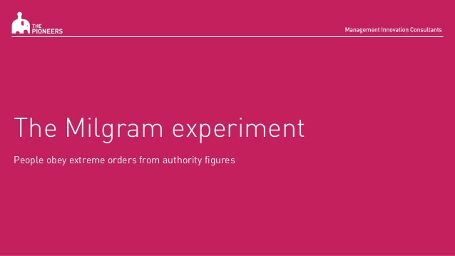 The Milgram experiment People obey extreme orders from authority figures