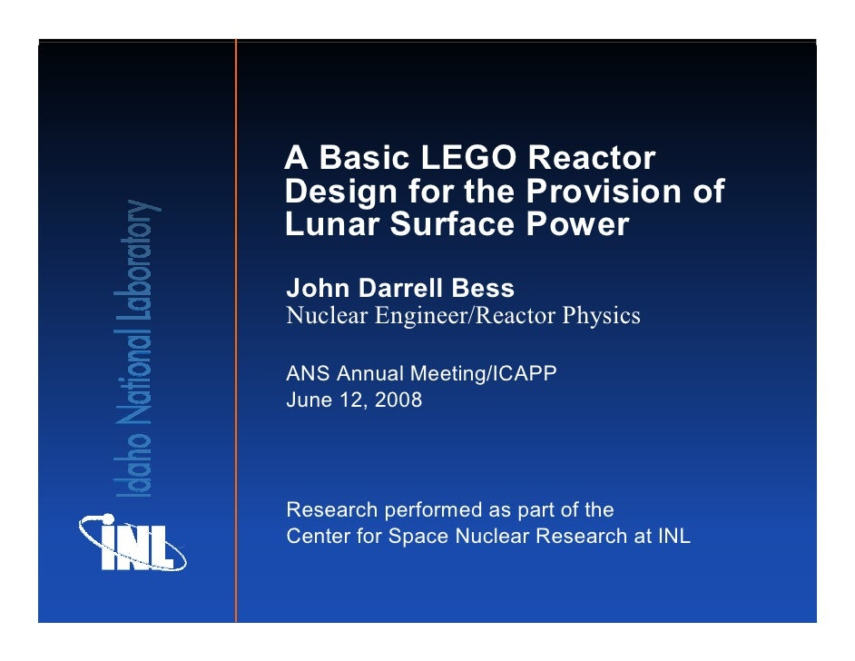 A Basic LEGO Reactor Design for the Provision of Lunar Surface Power John Darrell Bess Nuclear Engineer/Reactor Physics  A...