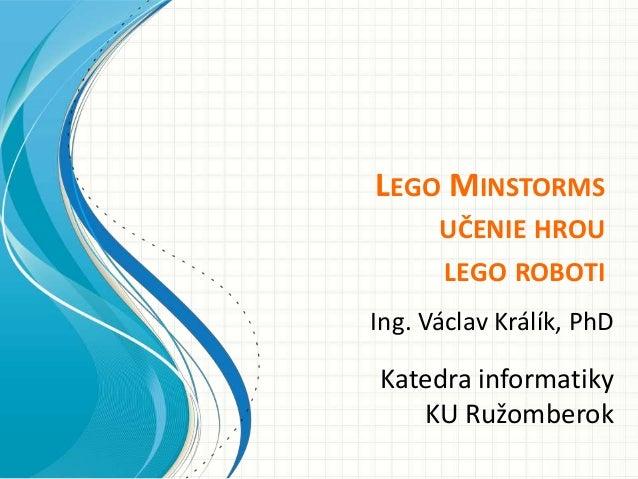 LEGO MINSTORMS      UČENIE HROU      LEGO ROBOTIIng. Václav Králík, PhDKatedra informatiky   KU Ružomberok