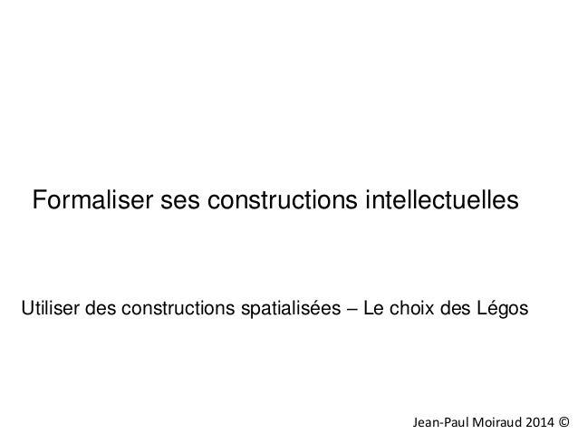 Formaliser ses constructions intellectuelles  Utiliser des constructions spatialisées – Le choix des Légos  Jean-Paul Moir...