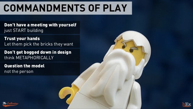 COMMANDMENTS OF PLAY Don't have a meeting with yourself just START building Trust your hands Let them pick the bricks th...