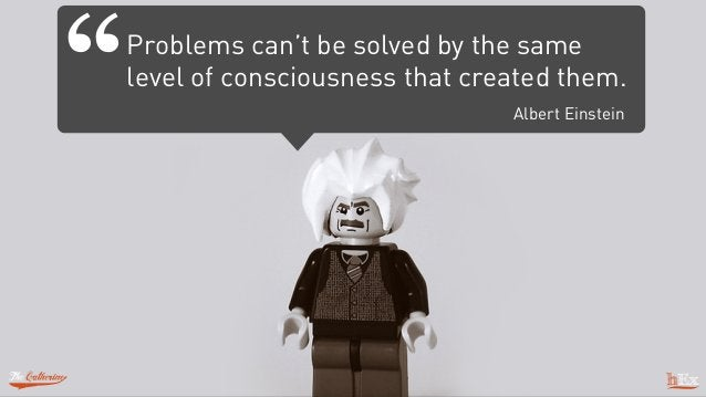 """Problems can't be solved by the same level of consciousness that created them. Albert Einstein """""""