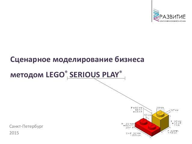 Санкт-Петербург 2015 Сценарное моделирование бизнеса методом LEGO® SERIOUS PLAY®